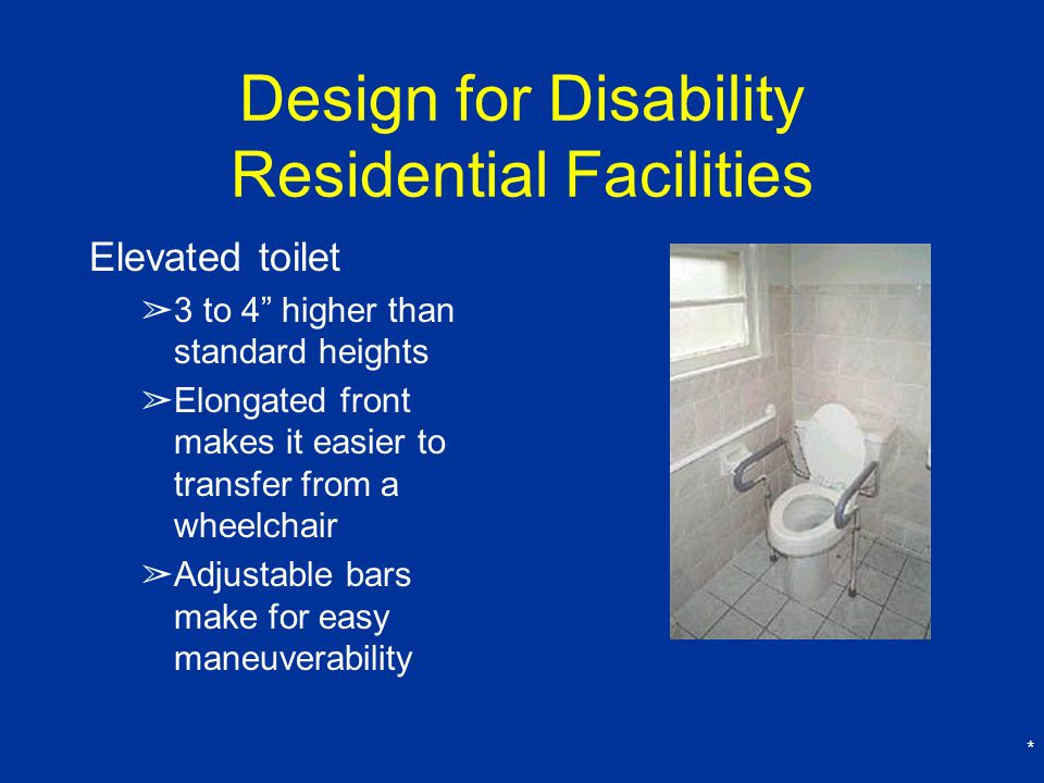 * Design for Disability Residential Facilities Elevated toilet ➢ 3 to 4 higher than standard heights ➢ Elongated front makes it easier to transfer from a wheelchair ➢ Adjustable bars make for easy maneuverability