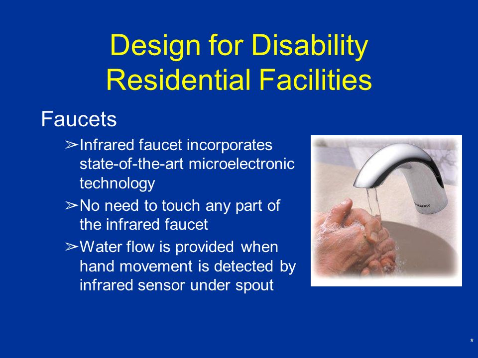 * Design for Disability Residential Facilities Faucets ➢ Infrared faucet incorporates state-of-the-art microelectronic technology ➢ No need to touch any part of the infrared faucet ➢ Water flow is provided when hand movement is detected by infrared sensor under spout