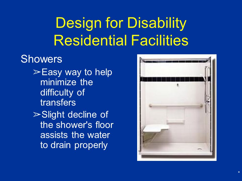 * Design for Disability Residential Facilities Showers ➢ Easy way to help minimize the difficulty of transfers ➢ Slight decline of the shower s floor assists the water to drain properly