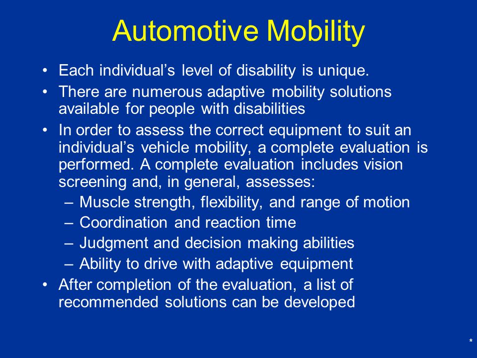 * Automotive Mobility Each individual's level of disability is unique.