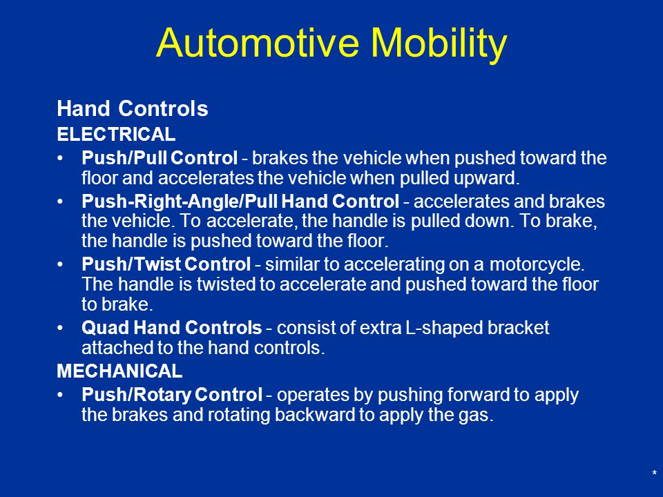 * Automotive Mobility Hand Controls ELECTRICAL Push/Pull Control - brakes the vehicle when pushed toward the floor and accelerates the vehicle when pulled upward.