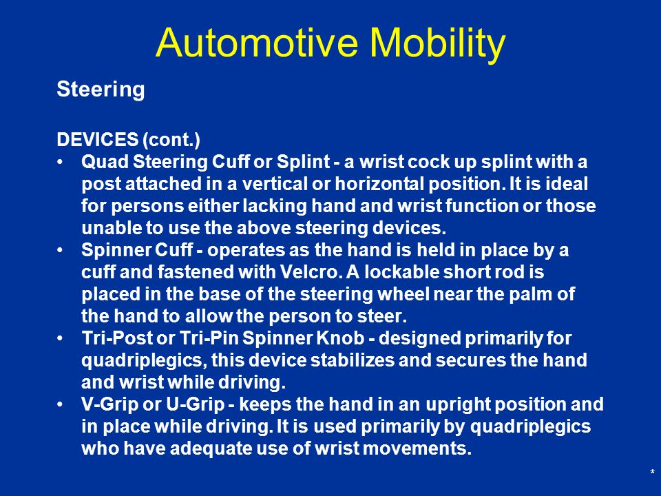 * Automotive Mobility Steering DEVICES (cont.) Quad Steering Cuff or Splint - a wrist cock up splint with a post attached in a vertical or horizontal position.
