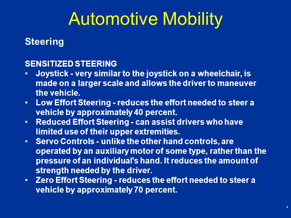 * Automotive Mobility Steering SENSITIZED STEERING Joystick - very similar to the joystick on a wheelchair, is made on a larger scale and allows the driver to maneuver the vehicle.