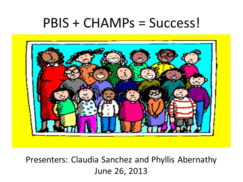 PBIS + CHAMPs = Success! Presenters: Claudia Sanchez and Phyllis Abernathy June 26, 2013