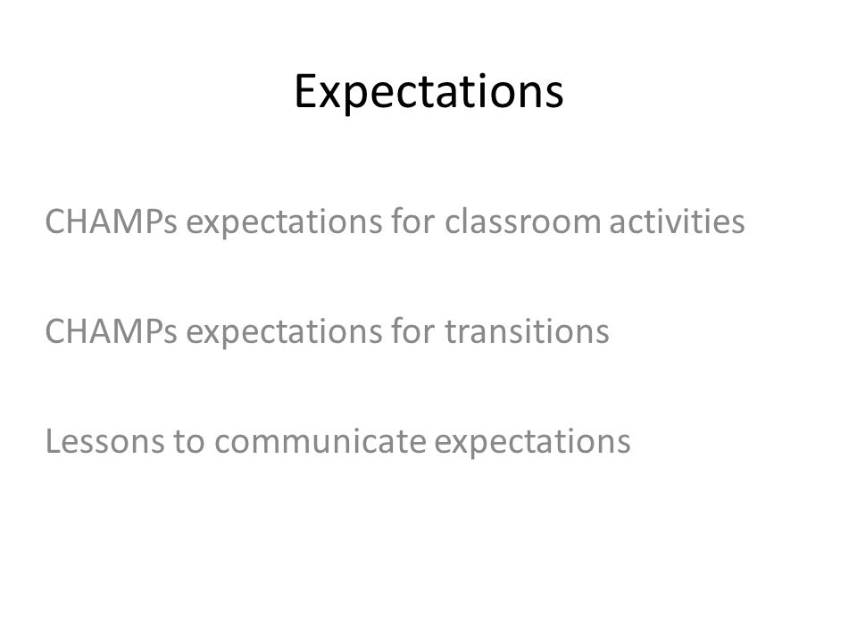 Expectations CHAMPs expectations for classroom activities CHAMPs expectations for transitions Lessons to communicate expectations