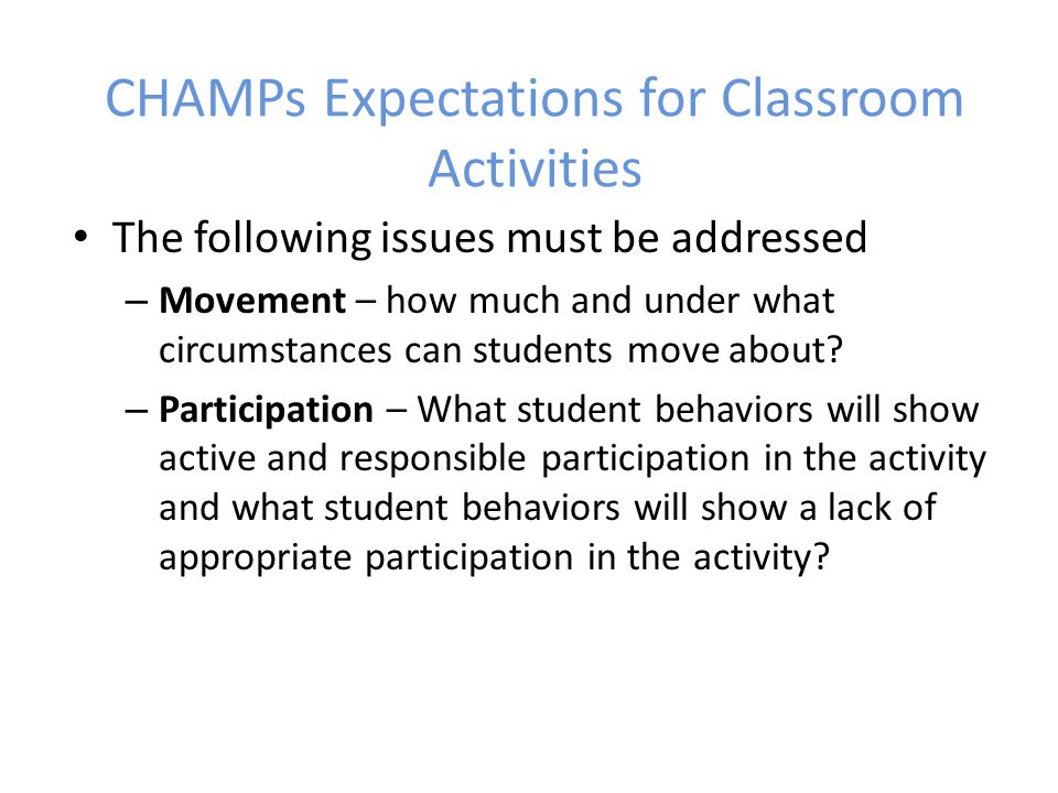 CHAMPs Expectations for Classroom Activities The following issues must be addressed – Movement – how much and under what circumstances can students move about.