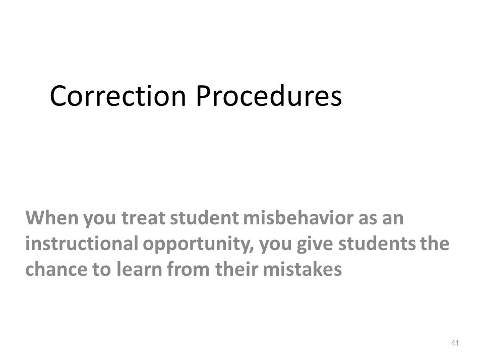 Correction Procedures When you treat student misbehavior as an instructional opportunity, you give students the chance to learn from their mistakes 41