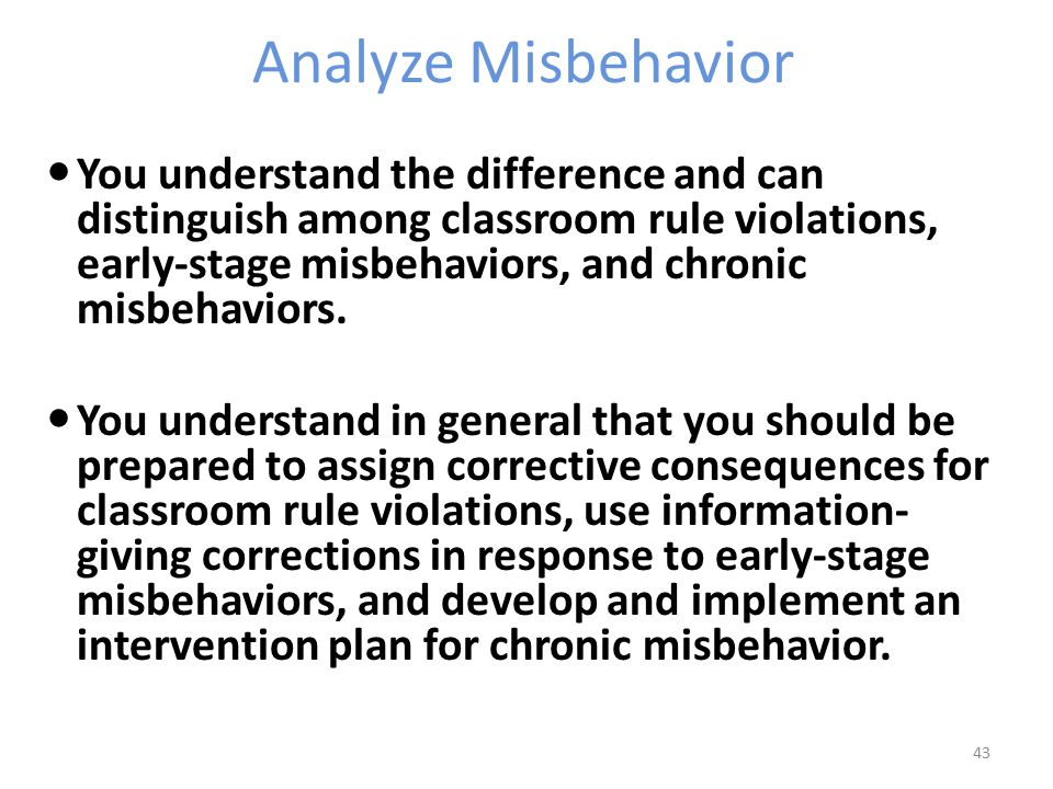 Analyze Misbehavior You understand the difference and can distinguish among classroom rule violations, early-stage misbehaviors, and chronic misbehaviors.