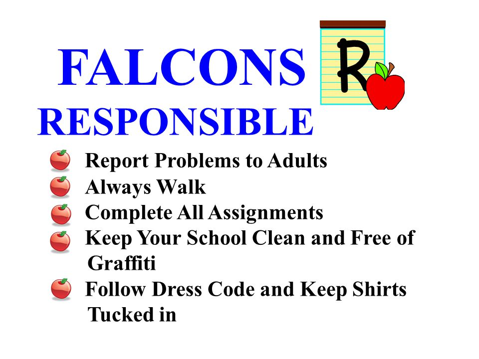 FALCONS RESPONSIBLE Report Problems to Adults Always Walk Complete All Assignments Keep Your School Clean and Free of Graffiti Follow Dress Code and Keep Shirts Tucked in