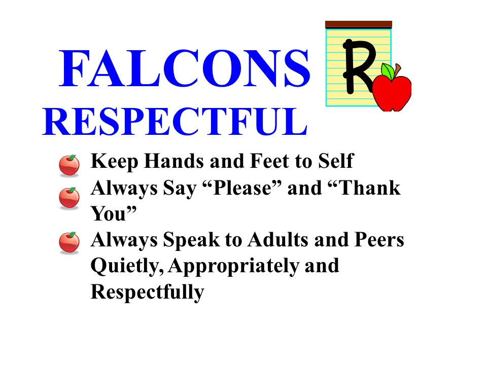 FALCONS RESPECTFUL Keep Hands and Feet to Self Always Say Please and Thank You Always Speak to Adults and Peers Quietly, Appropriately and Respectfully