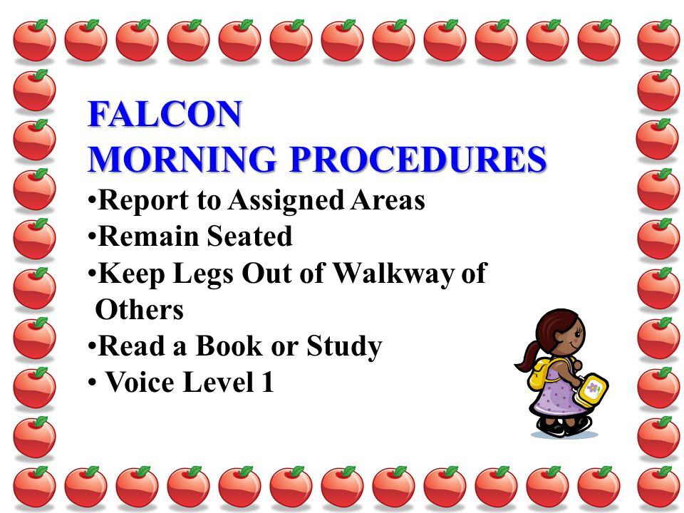 FALCON MORNING PROCEDURES Report to Assigned Areas Remain Seated Keep Legs Out of Walkway of Others Read a Book or Study Voice Level 1