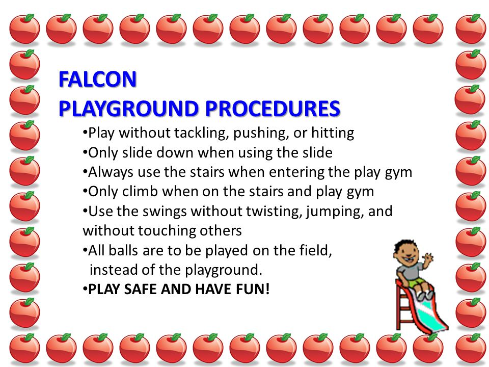 FALCON PLAYGROUND PROCEDURES Play without tackling, pushing, or hitting Only slide down when using the slide Always use the stairs when entering the play gym Only climb when on the stairs and play gym Use the swings without twisting, jumping, and without touching others All balls are to be played on the field, instead of the playground.