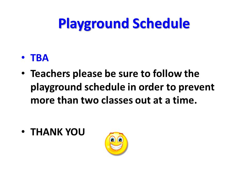 Playground Schedule TBA Teachers please be sure to follow the playground schedule in order to prevent more than two classes out at a time.