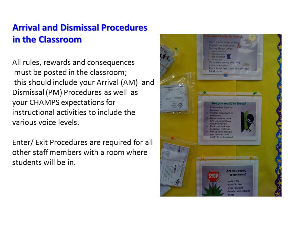 Arrival and Dismissal Procedures in the Classroom Arrival and Dismissal Procedures in the Classroom All rules, rewards and consequences must be posted in the classroom; this should include your Arrival (AM) and Dismissal (PM) Procedures as well as your CHAMPS expectations for instructional activities to include the various voice levels.