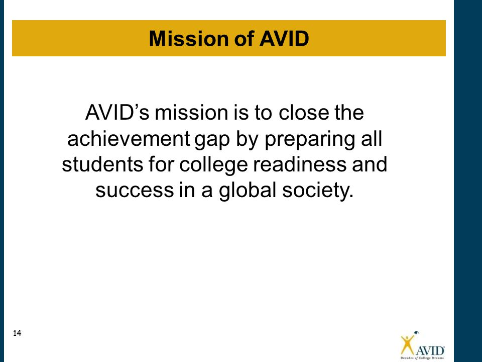 AVID's mission is to close the achievement gap by preparing all students for college readiness and success in a global society.