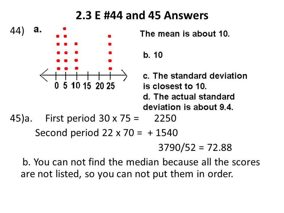 2.3 E #44 and 45 Answers 44) 45)a. First period 30 x 75 = 2250 Second period 22 x 70 = + 1540 3790/52 = 72.88 b. You can not find the median because a
