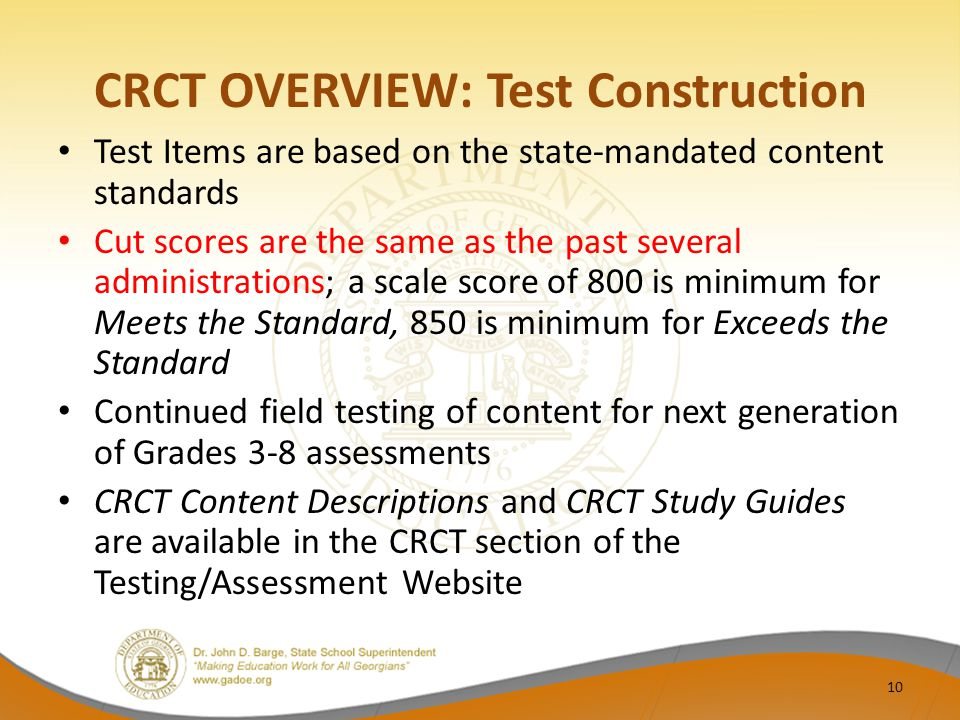 CRCT OVERVIEW: Test Construction Test Items are based on the state-mandated content standards Cut scores are the same as the past several administrations; a scale score of 800 is minimum for Meets the Standard, 850 is minimum for Exceeds the Standard Continued field testing of content for next generation of Grades 3-8 assessments CRCT Content Descriptions and CRCT Study Guides are available in the CRCT section of the Testing/Assessment Website 10