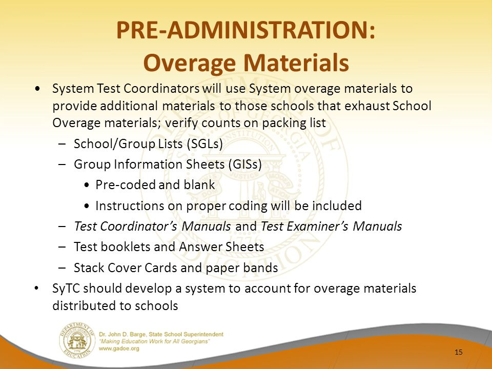 PRE-ADMINISTRATION: Overage Materials System Test Coordinators will use System overage materials to provide additional materials to those schools that exhaust School Overage materials; verify counts on packing list –School/Group Lists (SGLs) –Group Information Sheets (GISs) Pre-coded and blank Instructions on proper coding will be included –Test Coordinator's Manuals and Test Examiner's Manuals –Test booklets and Answer Sheets –Stack Cover Cards and paper bands SyTC should develop a system to account for overage materials distributed to schools 15
