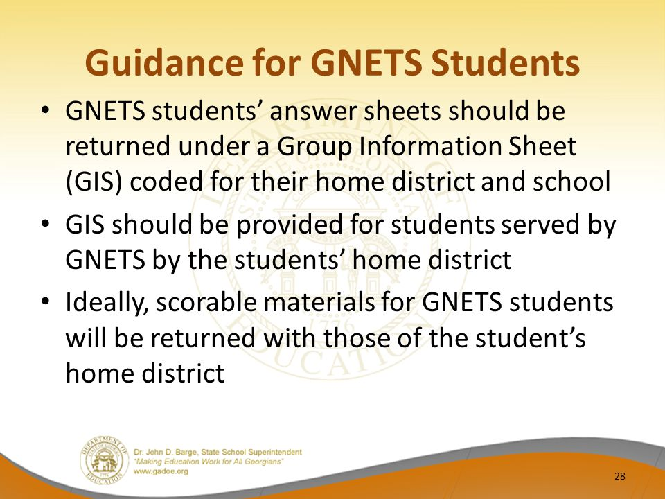 Guidance for GNETS Students GNETS students' answer sheets should be returned under a Group Information Sheet (GIS) coded for their home district and school GIS should be provided for students served by GNETS by the students' home district Ideally, scorable materials for GNETS students will be returned with those of the student's home district 28