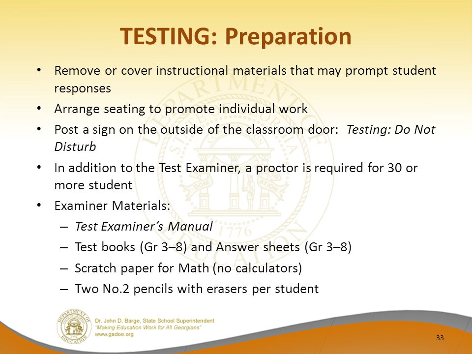 TESTING: Preparation Remove or cover instructional materials that may prompt student responses Arrange seating to promote individual work Post a sign on the outside of the classroom door: Testing: Do Not Disturb In addition to the Test Examiner, a proctor is required for 30 or more student Examiner Materials: – Test Examiner's Manual – Test books (Gr 3–8) and Answer sheets (Gr 3–8) – Scratch paper for Math (no calculators) – Two No.2 pencils with erasers per student 33