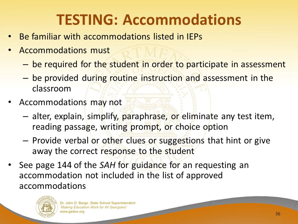 TESTING: Accommodations Be familiar with accommodations listed in IEPs Accommodations must – be required for the student in order to participate in assessment – be provided during routine instruction and assessment in the classroom Accommodations may not – alter, explain, simplify, paraphrase, or eliminate any test item, reading passage, writing prompt, or choice option – Provide verbal or other clues or suggestions that hint or give away the correct response to the student See page 144 of the SAH for guidance for an requesting an accommodation not included in the list of approved accommodations 36