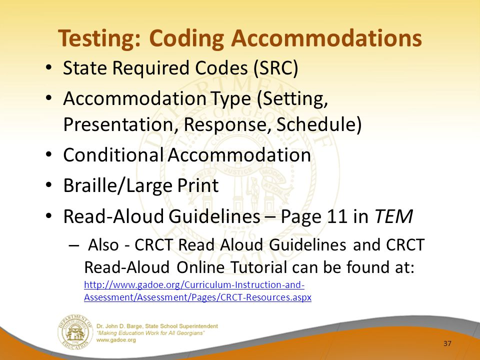 Testing: Coding Accommodations State Required Codes (SRC) Accommodation Type (Setting, Presentation, Response, Schedule) Conditional Accommodation Braille/Large Print Read-Aloud Guidelines – Page 11 in TEM – Also - CRCT Read Aloud Guidelines and CRCT Read-Aloud Online Tutorial can be found at: http://www.gadoe.org/Curriculum-Instruction-and- Assessment/Assessment/Pages/CRCT-Resources.aspx http://www.gadoe.org/Curriculum-Instruction-and- Assessment/Assessment/Pages/CRCT-Resources.aspx 37