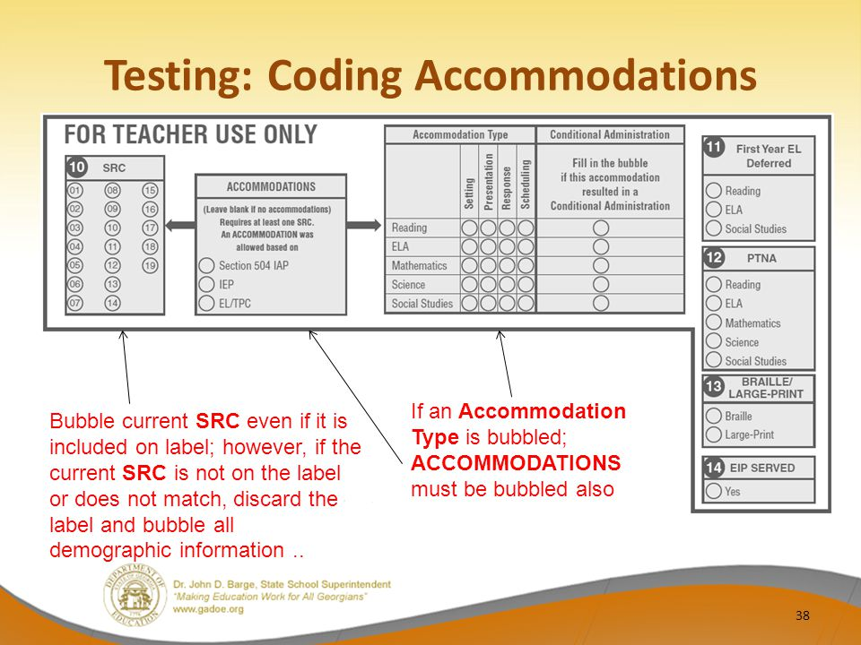 Testing: Coding Accommodations 38 Bubble current SRC even if it is included on label; however, if the current SRC is not on the label or does not match, discard the label and bubble all demographic information..