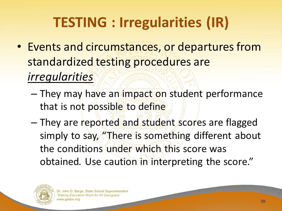 TESTING : Irregularities (IR) Events and circumstances, or departures from standardized testing procedures are irregularities – They may have an impact on student performance that is not possible to define – They are reported and student scores are flagged simply to say, There is something different about the conditions under which this score was obtained.