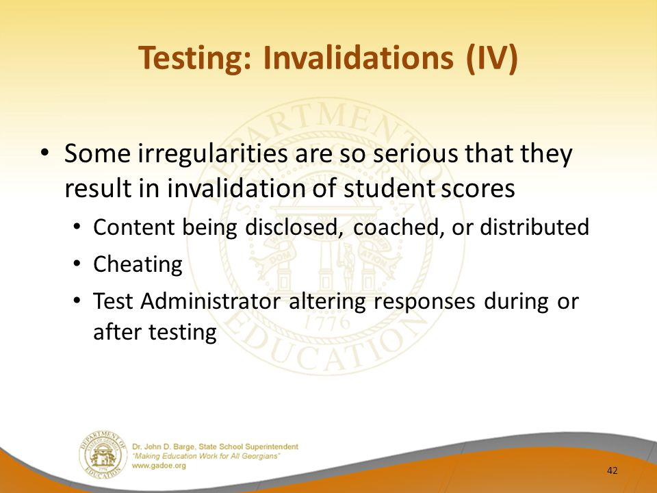 Testing: Invalidations (IV) Some irregularities are so serious that they result in invalidation of student scores Content being disclosed, coached, or distributed Cheating Test Administrator altering responses during or after testing 42