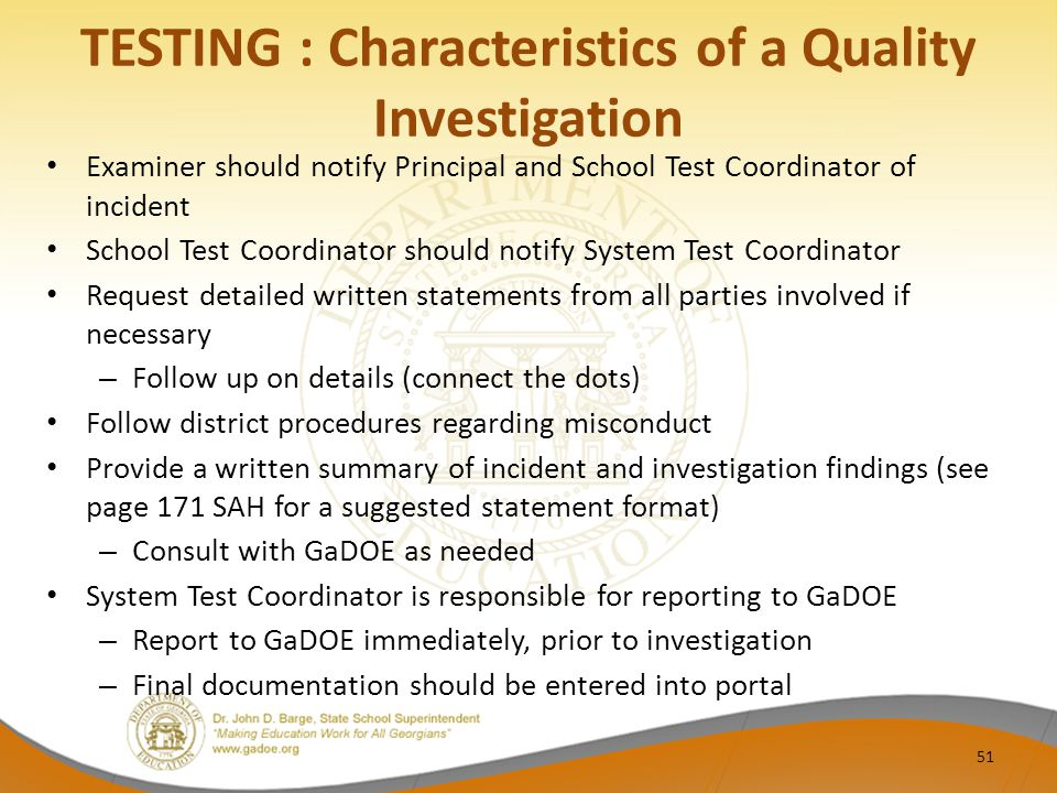 TESTING : Characteristics of a Quality Investigation Examiner should notify Principal and School Test Coordinator of incident School Test Coordinator should notify System Test Coordinator Request detailed written statements from all parties involved if necessary – Follow up on details (connect the dots) Follow district procedures regarding misconduct Provide a written summary of incident and investigation findings (see page 171 SAH for a suggested statement format) – Consult with GaDOE as needed System Test Coordinator is responsible for reporting to GaDOE – Report to GaDOE immediately, prior to investigation – Final documentation should be entered into portal 51