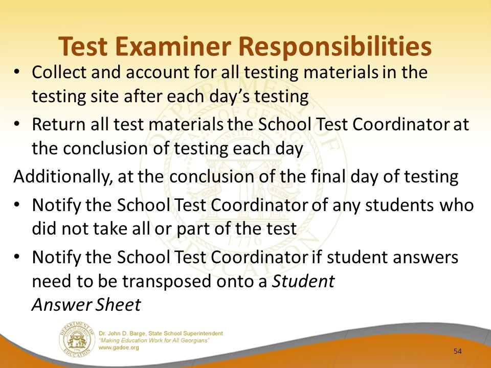 Test Examiner Responsibilities Collect and account for all testing materials in the testing site after each day's testing Return all test materials the School Test Coordinator at the conclusion of testing each day Additionally, at the conclusion of the final day of testing Notify the School Test Coordinator of any students who did not take all or part of the test Notify the School Test Coordinator if student answers need to be transposed onto a Student Answer Sheet 54
