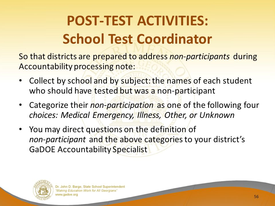 POST-TEST ACTIVITIES: School Test Coordinator So that districts are prepared to address non-participants during Accountability processing note: Collect by school and by subject: the names of each student who should have tested but was a non-participant Categorize their non-participation as one of the following four choices: Medical Emergency, Illness, Other, or Unknown You may direct questions on the definition of non-participant and the above categories to your district's GaDOE Accountability Specialist 56