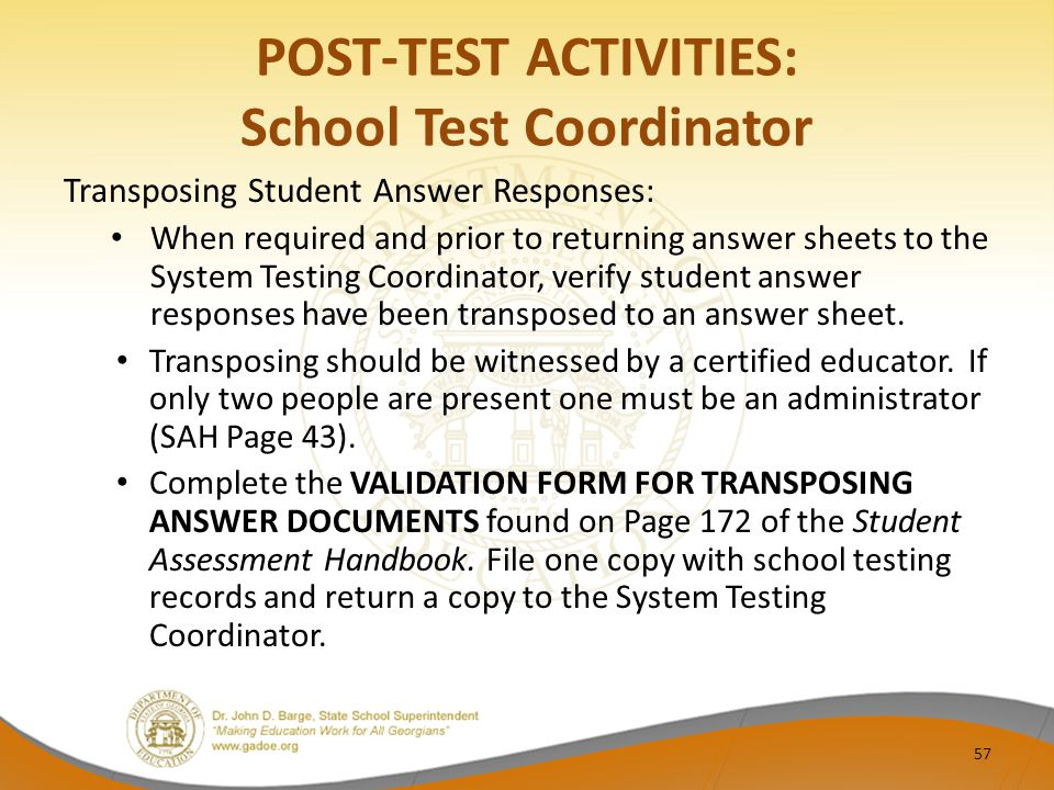 POST-TEST ACTIVITIES: School Test Coordinator Transposing Student Answer Responses: When required and prior to returning answer sheets to the System Testing Coordinator, verify student answer responses have been transposed to an answer sheet.