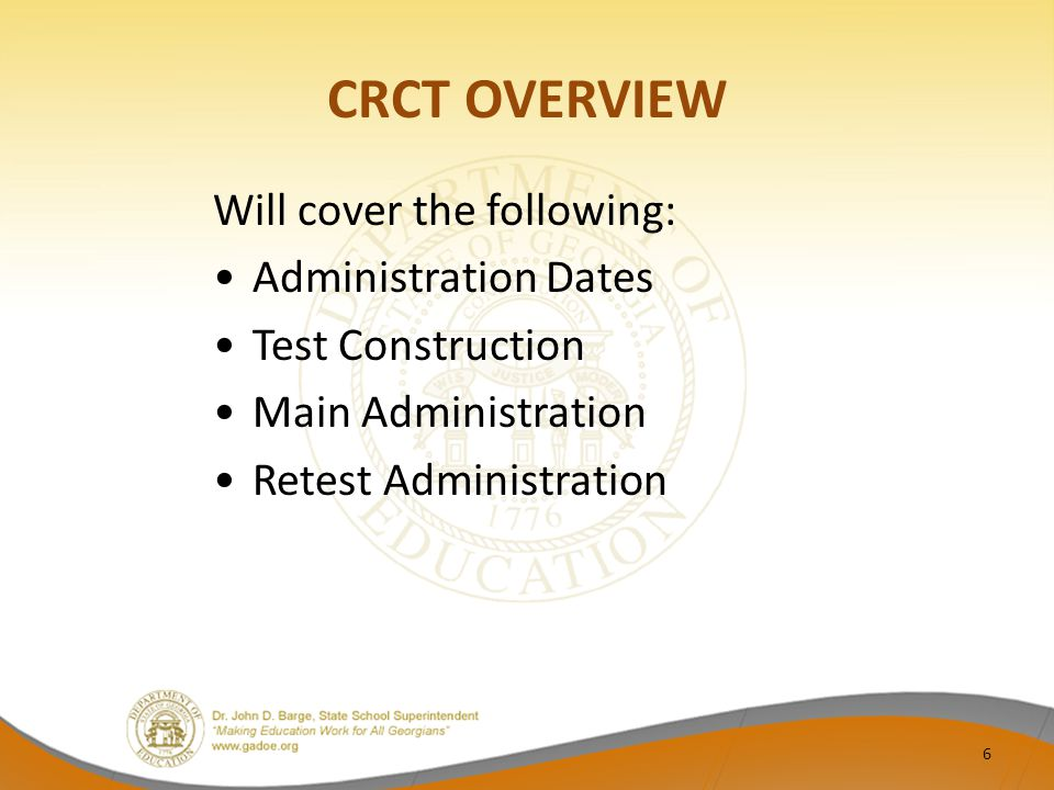 CRCT OVERVIEW Will cover the following: Administration Dates Test Construction Main Administration Retest Administration 6