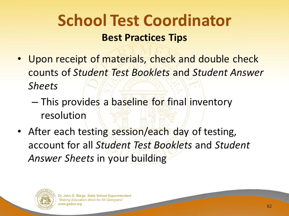 Upon receipt of materials, check and double check counts of Student Test Booklets and Student Answer Sheets – This provides a baseline for final inventory resolution After each testing session/each day of testing, account for all Student Test Booklets and Student Answer Sheets in your building School Test Coordinator Best Practices Tips 62