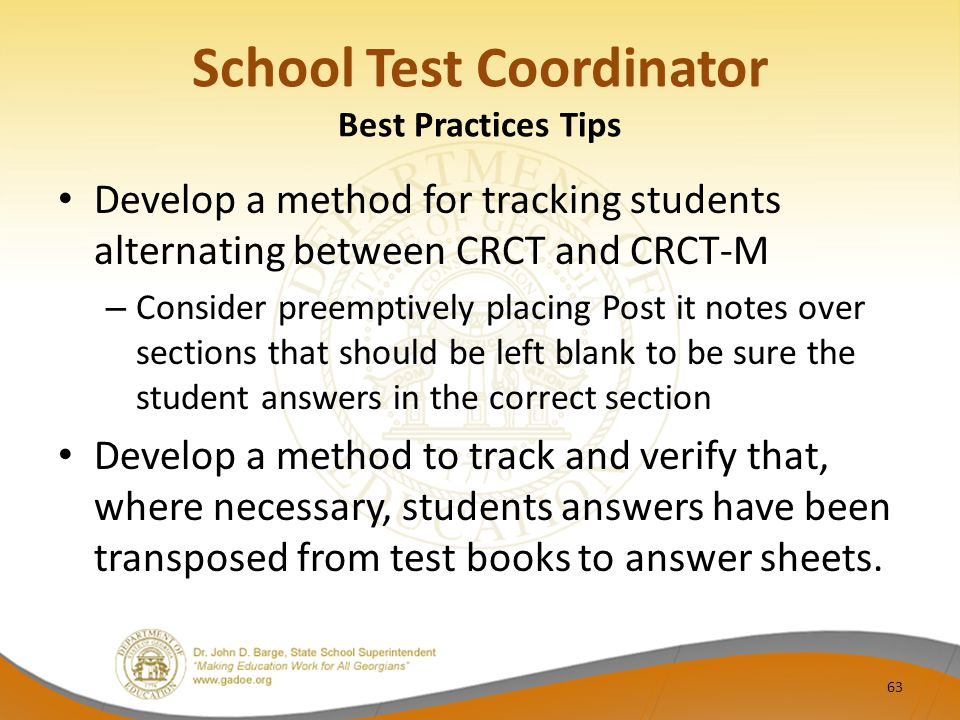 School Test Coordinator Best Practices Tips Develop a method for tracking students alternating between CRCT and CRCT-M – Consider preemptively placing Post it notes over sections that should be left blank to be sure the student answers in the correct section Develop a method to track and verify that, where necessary, students answers have been transposed from test books to answer sheets.