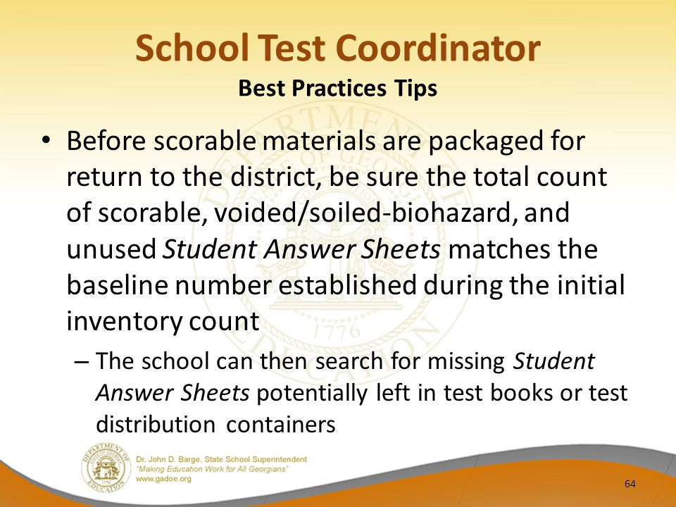 School Test Coordinator Best Practices Tips Before scorable materials are packaged for return to the district, be sure the total count of scorable, voided/soiled-biohazard, and unused Student Answer Sheets matches the baseline number established during the initial inventory count – The school can then search for missing Student Answer Sheets potentially left in test books or test distribution containers 64
