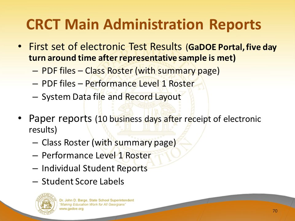 CRCT Main Administration Reports First set of electronic Test Results (GaDOE Portal, five day turn around time after representative sample is met) – PDF files – Class Roster (with summary page) – PDF files – Performance Level 1 Roster – System Data file and Record Layout Paper reports (10 business days after receipt of electronic results) – Class Roster (with summary page) – Performance Level 1 Roster – Individual Student Reports – Student Score Labels 70