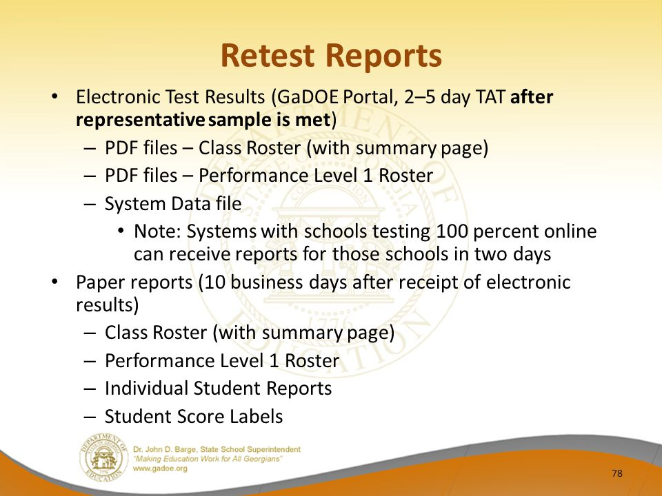 Retest Reports Electronic Test Results (GaDOE Portal, 2–5 day TAT after representative sample is met) – PDF files – Class Roster (with summary page) – PDF files – Performance Level 1 Roster – System Data file Note: Systems with schools testing 100 percent online can receive reports for those schools in two days Paper reports (10 business days after receipt of electronic results) – Class Roster (with summary page) – Performance Level 1 Roster – Individual Student Reports – Student Score Labels 78