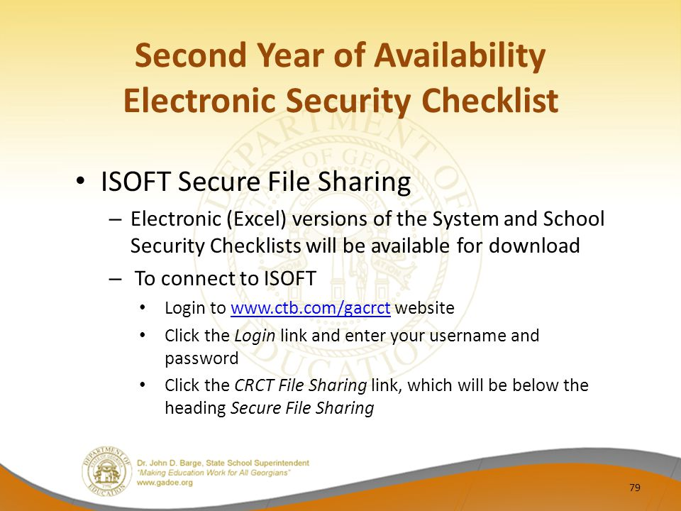 Second Year of Availability Electronic Security Checklist ISOFT Secure File Sharing – Electronic (Excel) versions of the System and School Security Checklists will be available for download – To connect to ISOFT Login to www.ctb.com/gacrct websitewww.ctb.com/gacrct Click the Login link and enter your username and password Click the CRCT File Sharing link, which will be below the heading Secure File Sharing 79