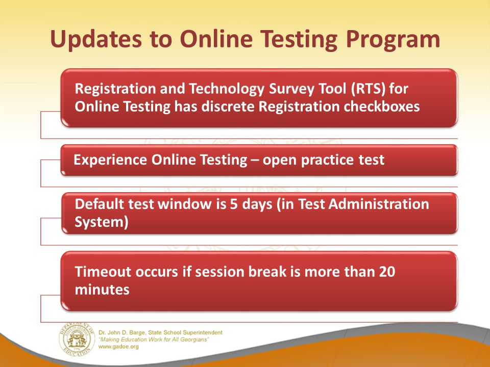 Updates to Online Testing Program Registration and Technology Survey Tool (RTS) for Online Testing has discrete Registration checkboxes Experience Online Testing – open practice test Default test window is 5 days (in Test Administration System) Timeout occurs if session break is more than 20 minutes