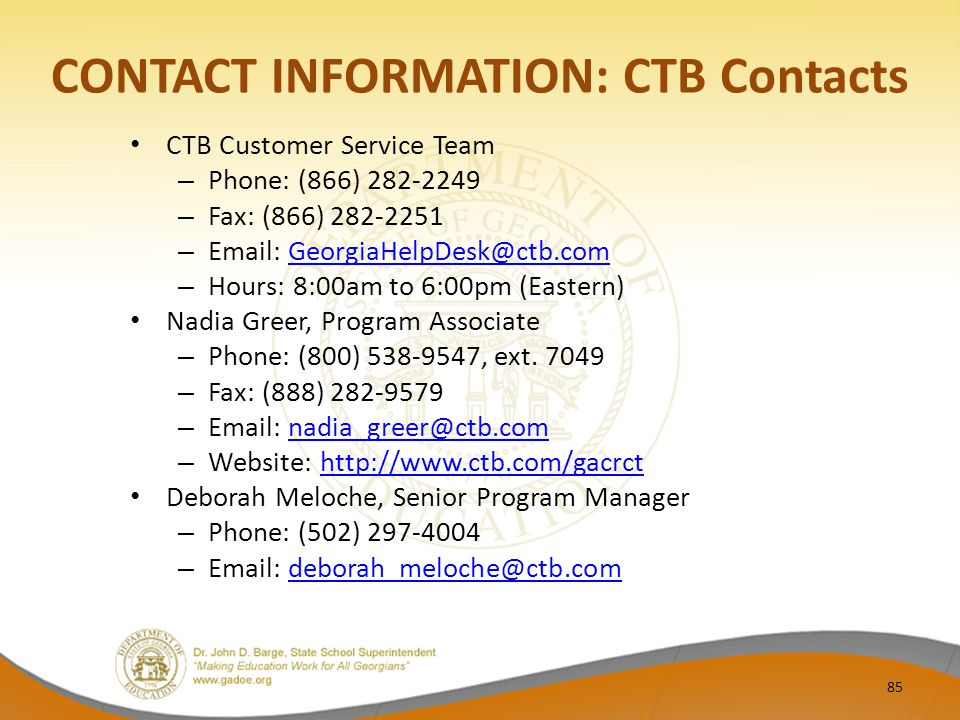 CONTACT INFORMATION: CTB Contacts CTB Customer Service Team – Phone: (866) 282-2249 – Fax: (866) 282-2251 – Email: GeorgiaHelpDesk@ctb.comGeorgiaHelpDesk@ctb.com – Hours: 8:00am to 6:00pm (Eastern) Nadia Greer, Program Associate – Phone: (800) 538-9547, ext.