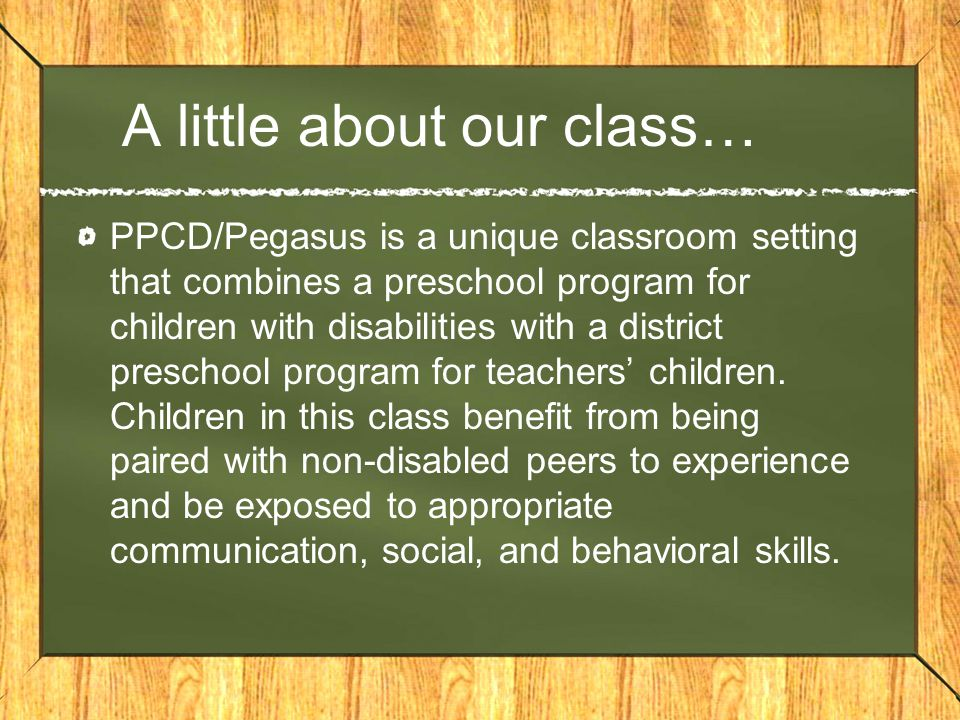 A little about our class… PPCD/Pegasus is a unique classroom setting that combines a preschool program for children with disabilities with a district preschool program for teachers' children.