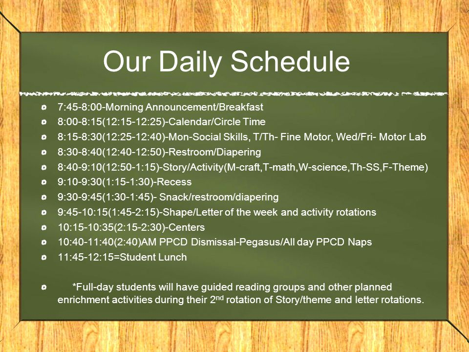 Our Daily Schedule 7:45-8:00-Morning Announcement/Breakfast 8:00-8:15(12:15-12:25)-Calendar/Circle Time 8:15-8:30(12:25-12:40)-Mon-Social Skills, T/Th- Fine Motor, Wed/Fri- Motor Lab 8:30-8:40(12:40-12:50)-Restroom/Diapering 8:40-9:10(12:50-1:15)-Story/Activity(M-craft,T-math,W-science,Th-SS,F-Theme) 9:10-9:30(1:15-1:30)-Recess 9:30-9:45(1:30-1:45)- Snack/restroom/diapering 9:45-10:15(1:45-2:15)-Shape/Letter of the week and activity rotations 10:15-10:35(2:15-2:30)-Centers 10:40-11:40(2:40)AM PPCD Dismissal-Pegasus/All day PPCD Naps 11:45-12:15=Student Lunch *Full-day students will have guided reading groups and other planned enrichment activities during their 2 nd rotation of Story/theme and letter rotations.