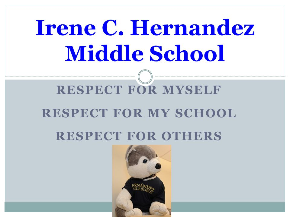 RESPECT FOR MYSELF RESPECT FOR MY SCHOOL RESPECT FOR OTHERS Irene C. Hernandez Middle School