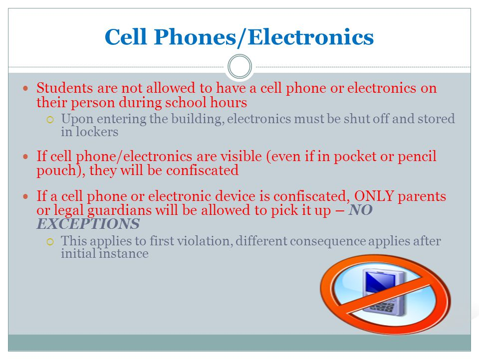 Cell Phones/Electronics Students are not allowed to have a cell phone or electronics on their person during school hours  Upon entering the building, electronics must be shut off and stored in lockers If cell phone/electronics are visible (even if in pocket or pencil pouch), they will be confiscated If a cell phone or electronic device is confiscated, ONLY parents or legal guardians will be allowed to pick it up – NO EXCEPTIONS  This applies to first violation, different consequence applies after initial instance