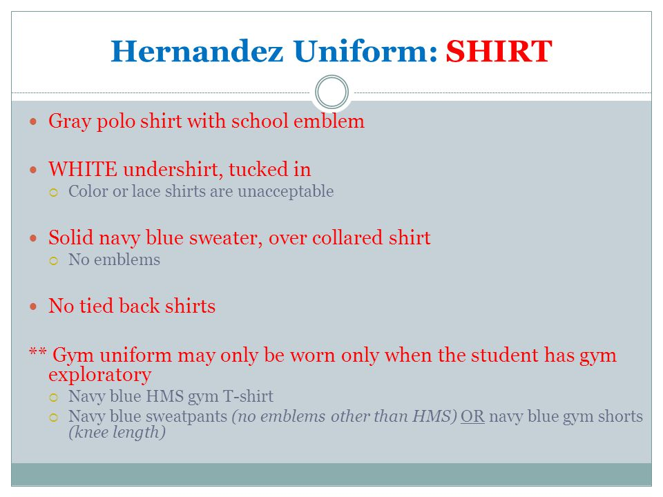 Hernandez Uniform: SHIRT Gray polo shirt with school emblem WHITE undershirt, tucked in  Color or lace shirts are unacceptable Solid navy blue sweater, over collared shirt  No emblems No tied back shirts ** Gym uniform may only be worn only when the student has gym exploratory  Navy blue HMS gym T-shirt  Navy blue sweatpants (no emblems other than HMS) OR navy blue gym shorts (knee length)