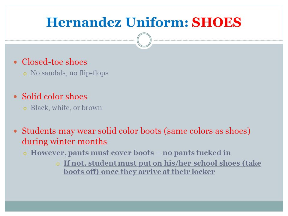 Hernandez Uniform: SHOES Closed-toe shoes o No sandals, no flip-flops Solid color shoes o Black, white, or brown Students may wear solid color boots (same colors as shoes) during winter months o However, pants must cover boots – no pants tucked in o If not, student must put on his/her school shoes (take boots off) once they arrive at their locker