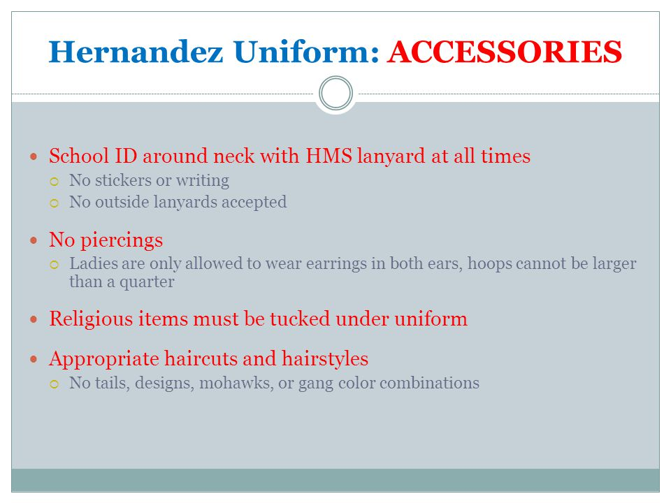 Hernandez Uniform: ACCESSORIES School ID around neck with HMS lanyard at all times  No stickers or writing  No outside lanyards accepted No piercings  Ladies are only allowed to wear earrings in both ears, hoops cannot be larger than a quarter Religious items must be tucked under uniform Appropriate haircuts and hairstyles  No tails, designs, mohawks, or gang color combinations