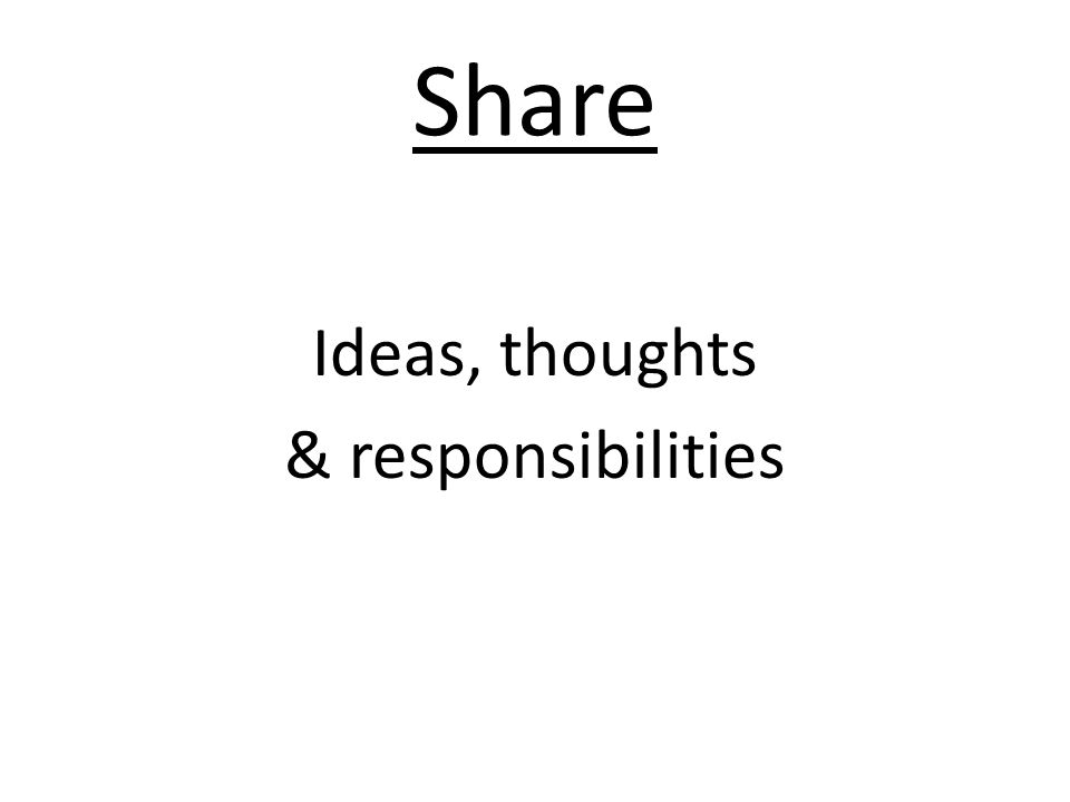 Share Ideas, thoughts & responsibilities